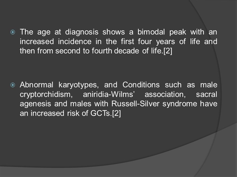 The age at diagnosis shows a bimodal peak with an increased incidence in the first four years of life and then from second to fourth decade of life.[2]